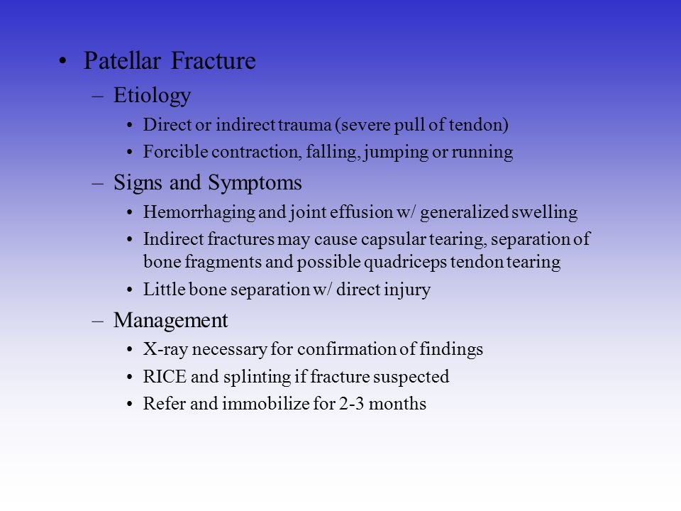 Patellar Fracture –Etiology Direct or indirect trauma (severe pull of tendon) Forcible contraction, falling, jumping or running –Signs and Symptoms He
