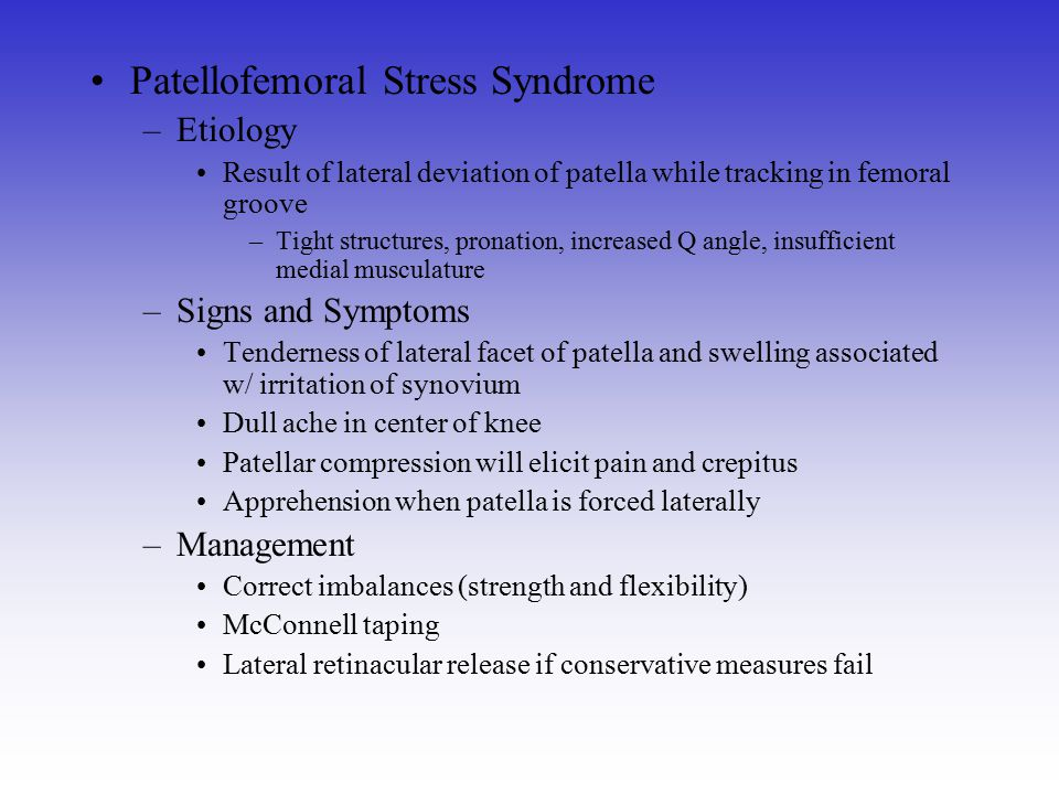 Patellofemoral Stress Syndrome –Etiology Result of lateral deviation of patella while tracking in femoral groove –Tight structures, pronation, increas