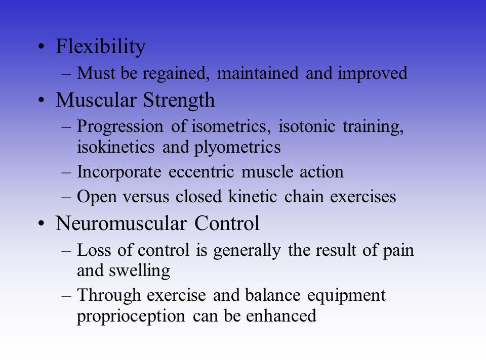 Flexibility –Must be regained, maintained and improved Muscular Strength –Progression of isometrics, isotonic training, isokinetics and plyometrics –I