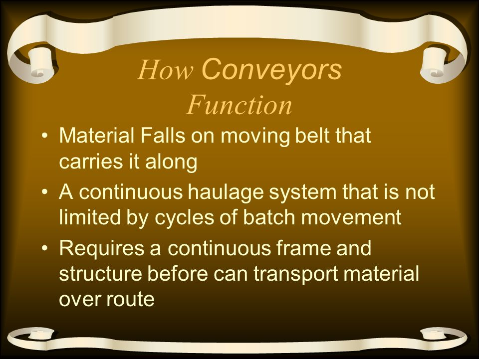 How Conveyors Function Material Falls on moving belt that carries it along A continuous haulage system that is not limited by cycles of batch movement Requires a continuous frame and structure before can transport material over route