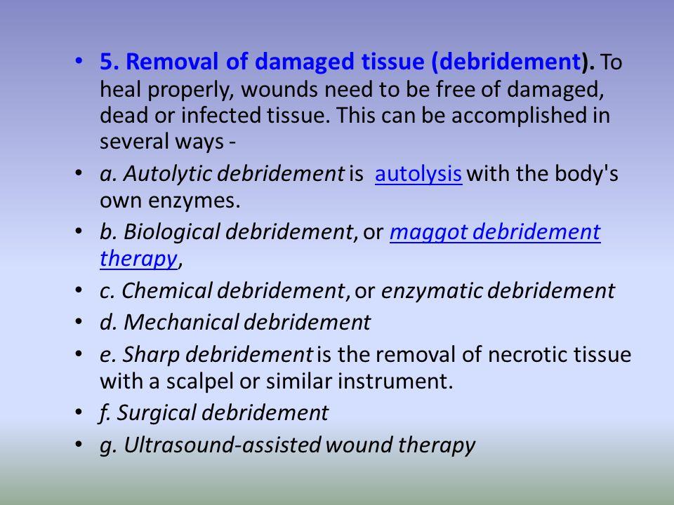5. Removal of damaged tissue (debridement ).