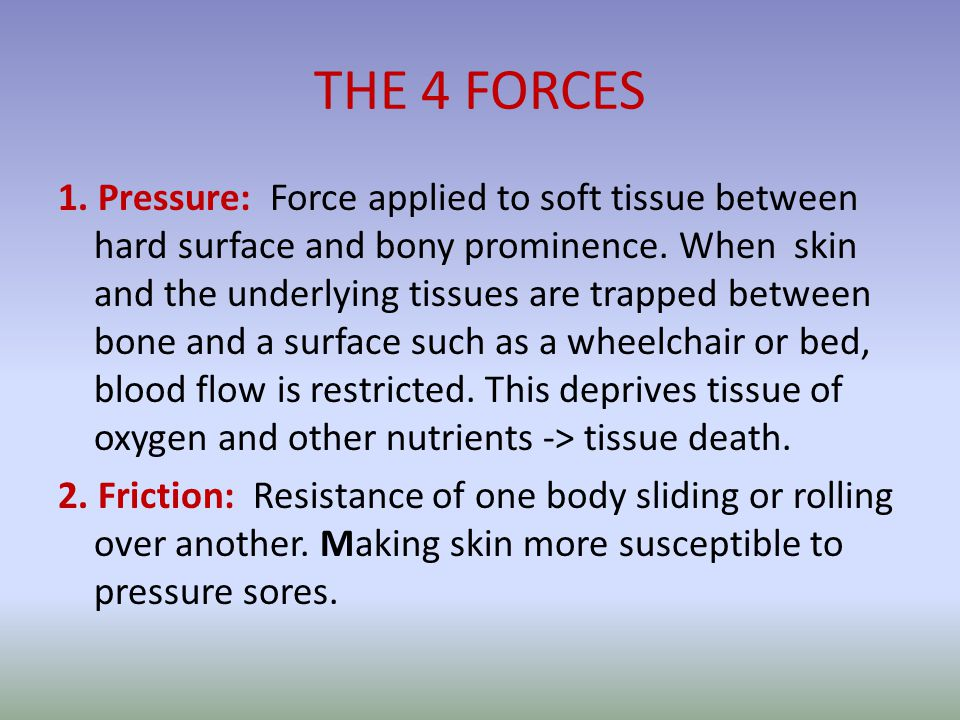 THE 4 FORCES 1. Pressure: Force applied to soft tissue between hard surface and bony prominence.
