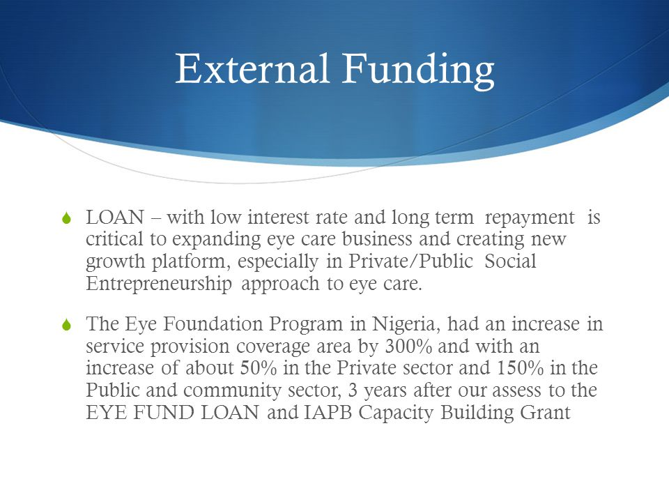 External Funding  LOAN – with low interest rate and long term repayment is critical to expanding eye care business and creating new growth platform, especially in Private/Public Social Entrepreneurship approach to eye care.