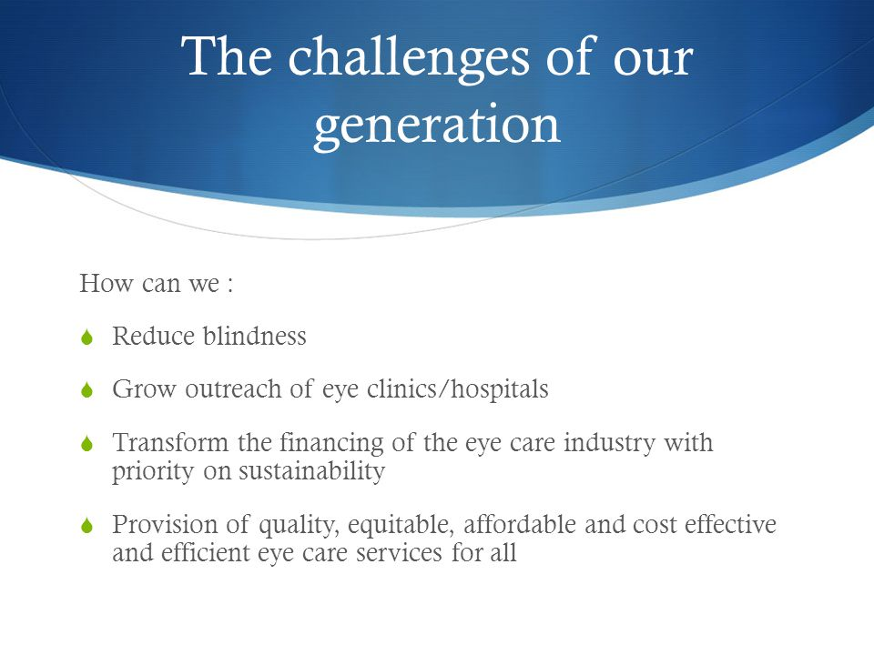 The challenges of our generation How can we :  Reduce blindness  Grow outreach of eye clinics/hospitals  Transform the financing of the eye care industry with priority on sustainability  Provision of quality, equitable, affordable and cost effective and efficient eye care services for all
