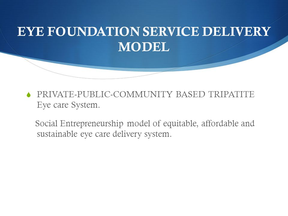 EYE FOUNDATION SERVICE DELIVERY MODEL  PRIVATE-PUBLIC-COMMUNITY BASED TRIPATITE Eye care System.