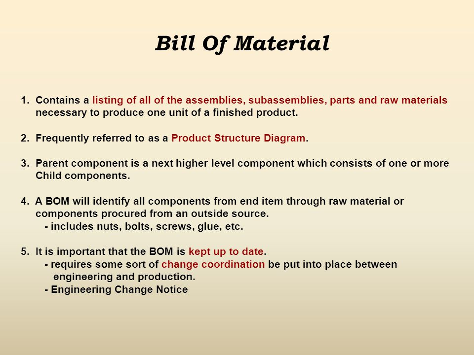 Bill Of Material (BOM) Example Office Chair Back CushionSeat CushionChair FrameFasteners (8) Adjuster Mechanism Base UnitWheels (6)Fasteners (3) ItemPart NumberQty Office Chair123-4567 1 Back Cushion 6520 1 Seat Cushion 8947 1 Chair Frame 1245 1 Adjuster Mechanism 1245-1 1 Base Unit 1245-2 1 Wheels 1245-3 6 Fasteners 3145 3 Fasteners 3214 8 Indented Bill Of Material