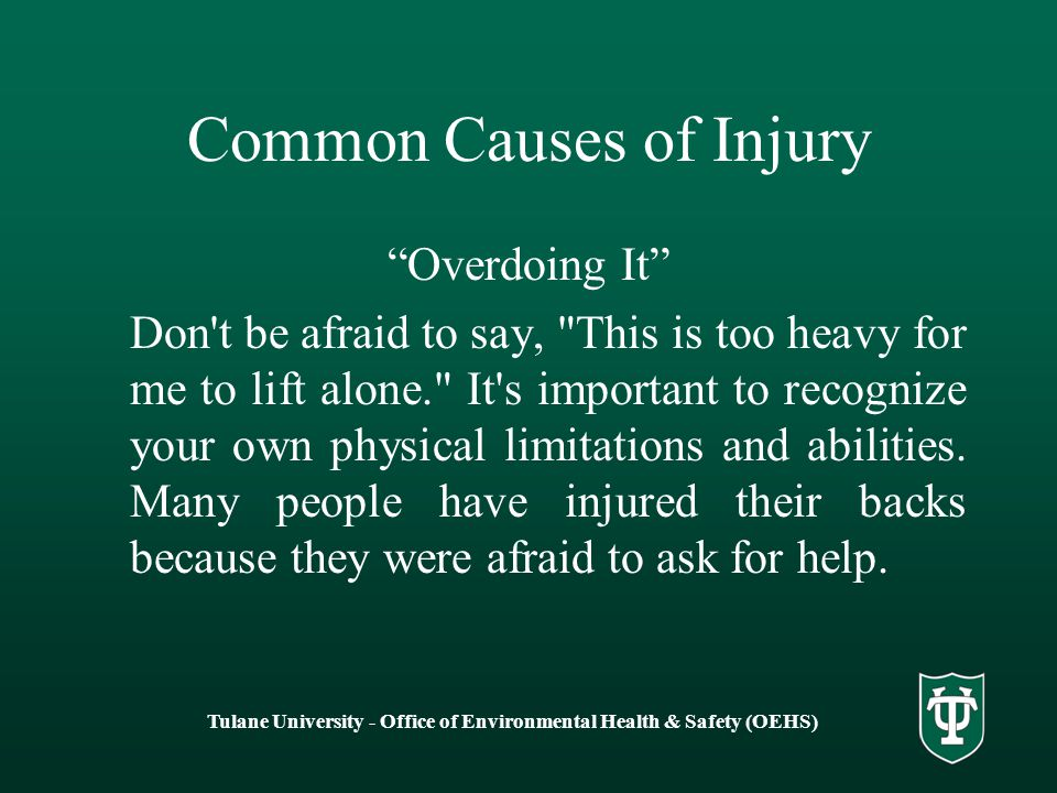 Common Causes of Injury Overdoing It Don t be afraid to say, This is too heavy for me to lift alone. It s important to recognize your own physical limitations and abilities.