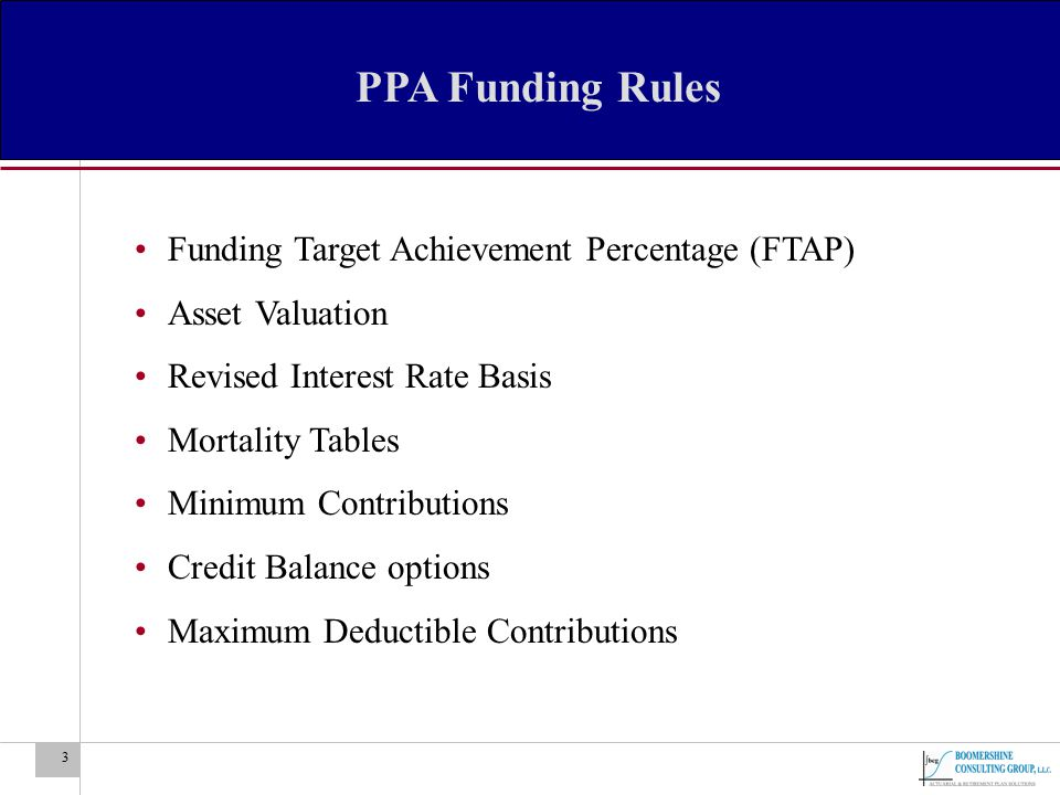 3 PPA Funding Rules Funding Target Achievement Percentage (FTAP) Asset Valuation Revised Interest Rate Basis Mortality Tables Minimum Contributions Cr