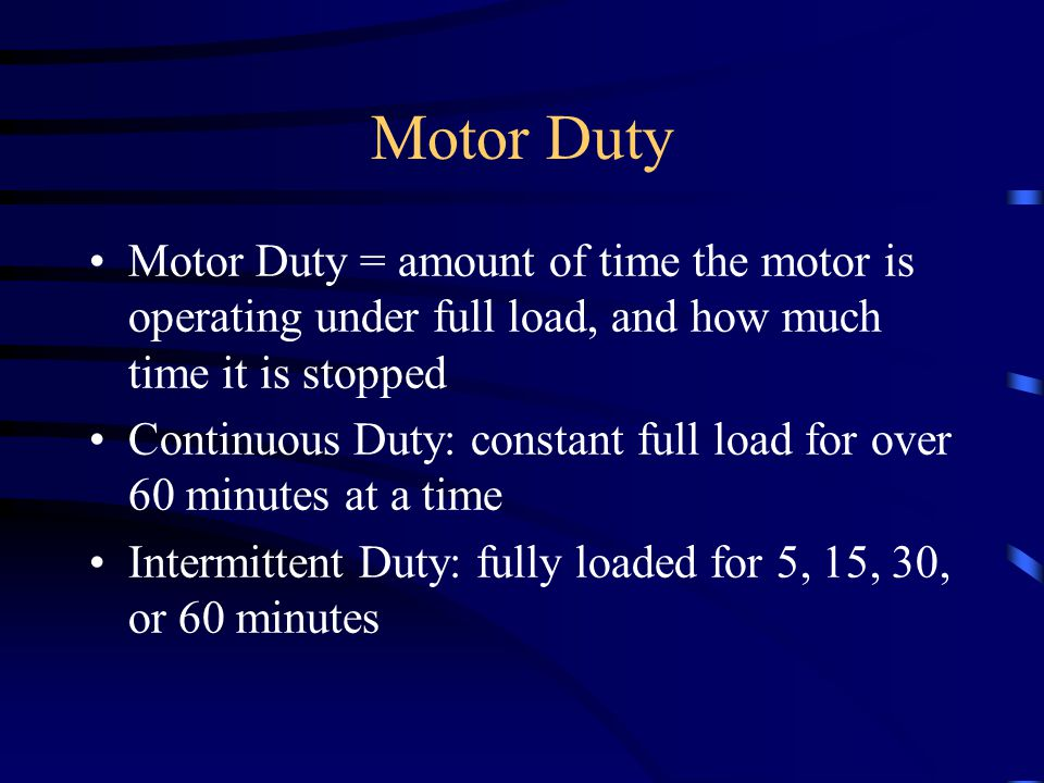 Motor Duty Motor Duty = amount of time the motor is operating under full load, and how much time it is stopped Continuous Duty: constant full load for over 60 minutes at a time Intermittent Duty: fully loaded for 5, 15, 30, or 60 minutes