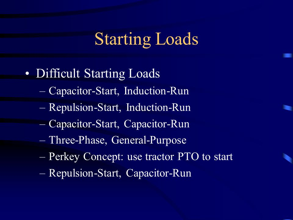 Starting Loads Difficult Starting Loads –Capacitor-Start, Induction-Run –Repulsion-Start, Induction-Run –Capacitor-Start, Capacitor-Run –Three-Phase, General-Purpose –Perkey Concept: use tractor PTO to start –Repulsion-Start, Capacitor-Run