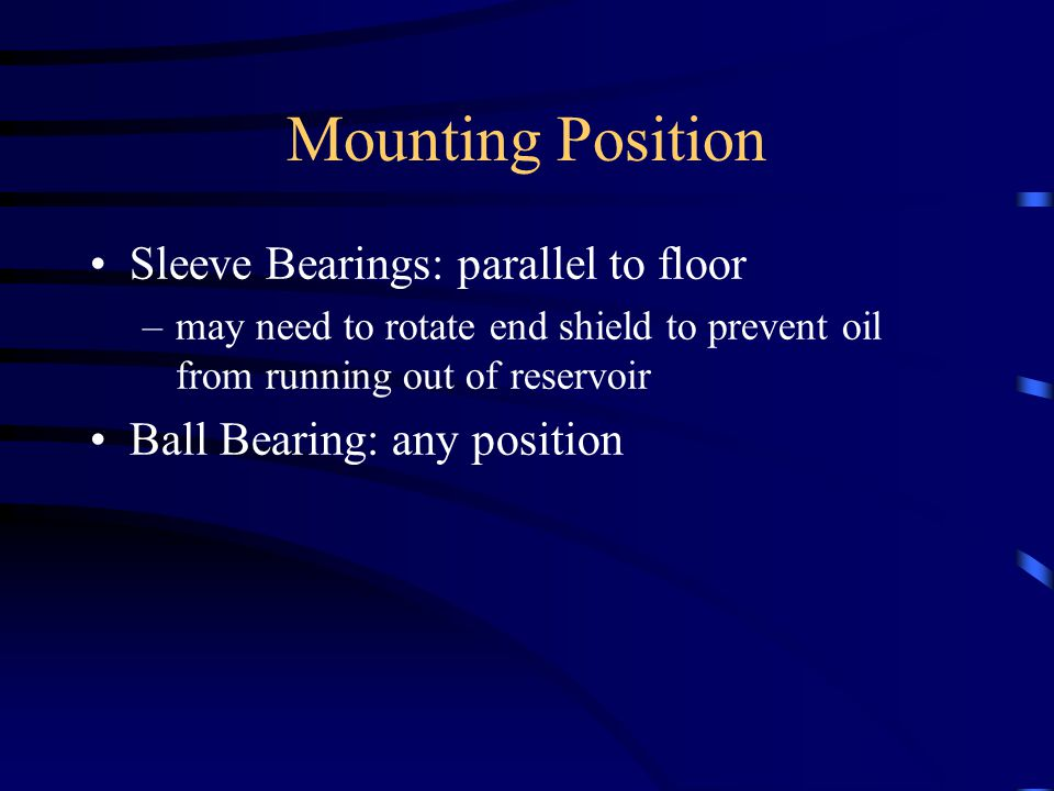 Mounting Position Sleeve Bearings: parallel to floor –may need to rotate end shield to prevent oil from running out of reservoir Ball Bearing: any position