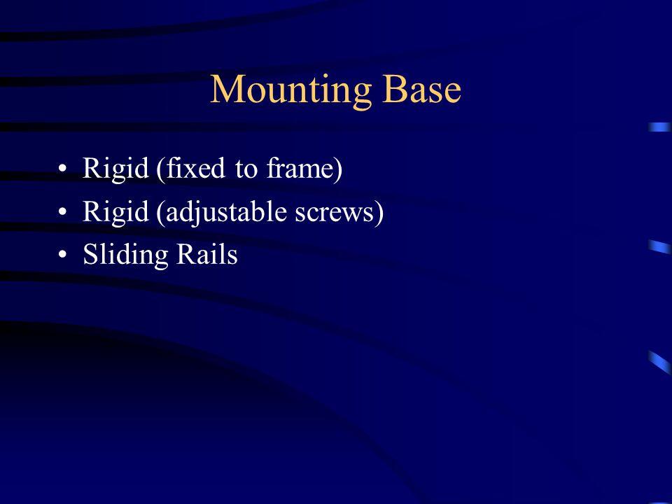 Mounting Base Rigid (fixed to frame) Rigid (adjustable screws) Sliding Rails