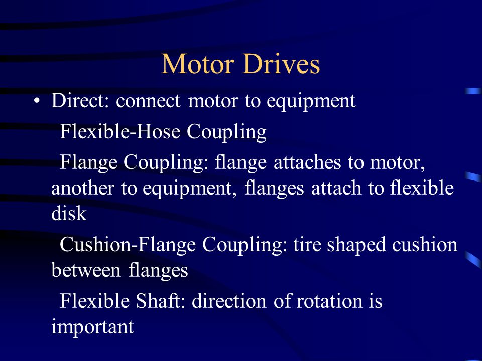 Motor Drives Direct: connect motor to equipment Flexible-Hose Coupling Flange Coupling: flange attaches to motor, another to equipment, flanges attach to flexible disk Cushion-Flange Coupling: tire shaped cushion between flanges Flexible Shaft: direction of rotation is important
