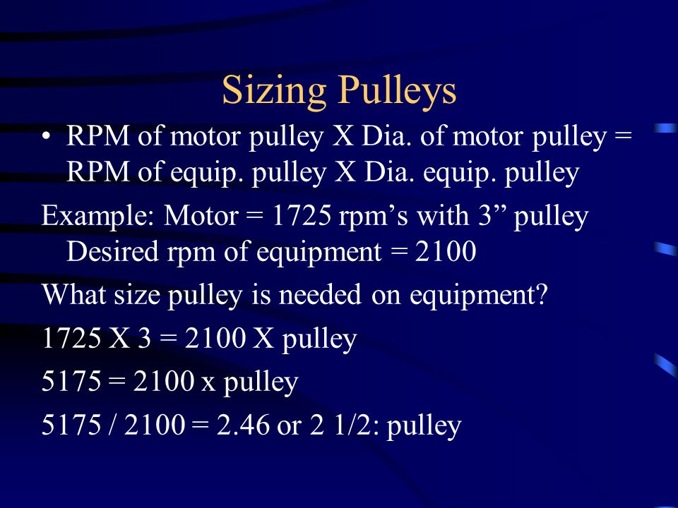 Sizing Pulleys RPM of motor pulley X Dia. of motor pulley = RPM of equip.