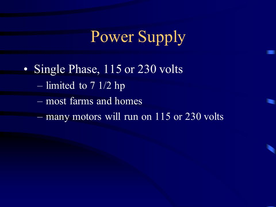Power Supply Single Phase, 115 or 230 volts –limited to 7 1/2 hp –most farms and homes –many motors will run on 115 or 230 volts