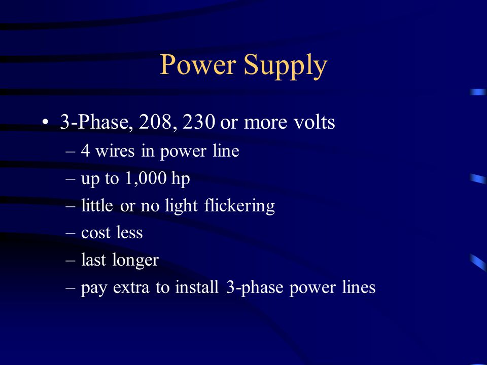 Power Supply 3-Phase, 208, 230 or more volts –4 wires in power line –up to 1,000 hp –little or no light flickering –cost less –last longer –pay extra to install 3-phase power lines