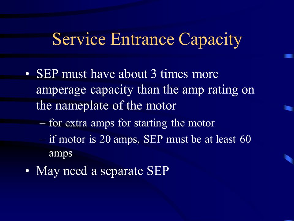 Service Entrance Capacity SEP must have about 3 times more amperage capacity than the amp rating on the nameplate of the motor –for extra amps for starting the motor –if motor is 20 amps, SEP must be at least 60 amps May need a separate SEP