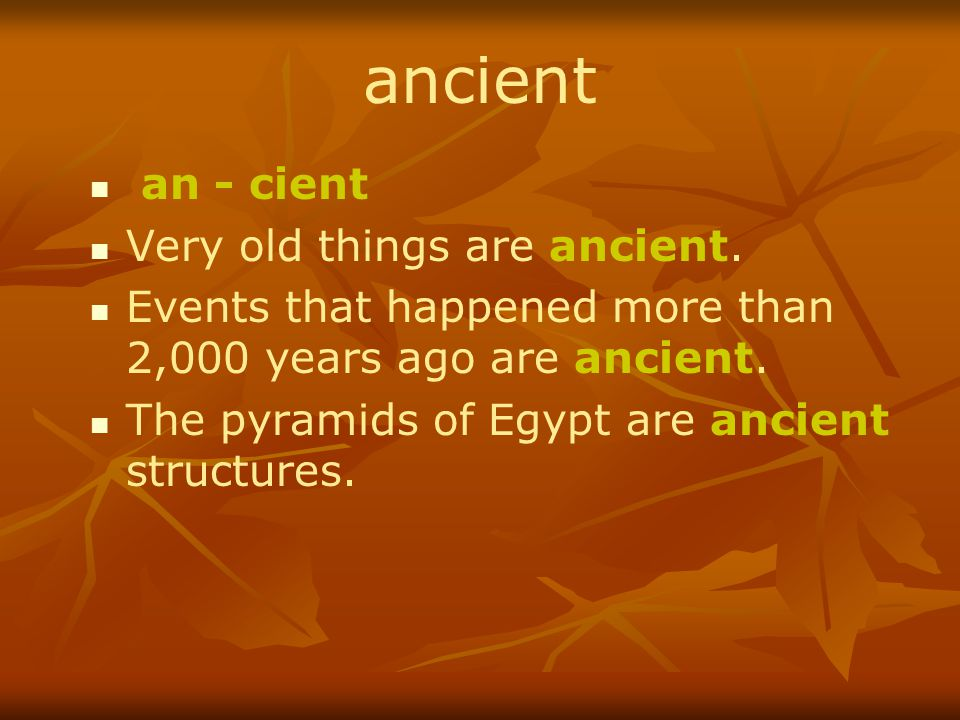 ancient an - cient Very old things are ancient.