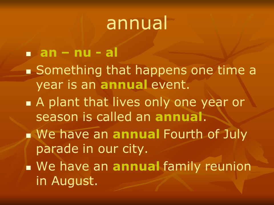annual an – nu - al Something that happens one time a year is an annual event.