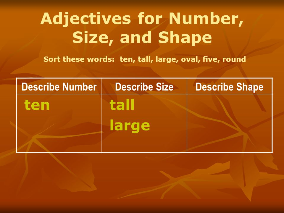 Adjectives for Number, Size, and Shape Sort these words: ten, tall, large, oval, five, round Describe NumberDescribe SizeDescribe Shape ten tall large