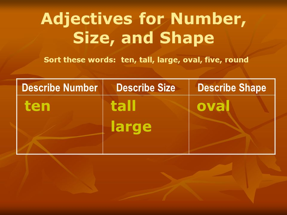 Adjectives for Number, Size, and Shape Sort these words: ten, tall, large, oval, five, round Describe NumberDescribe SizeDescribe Shape ten tall large oval