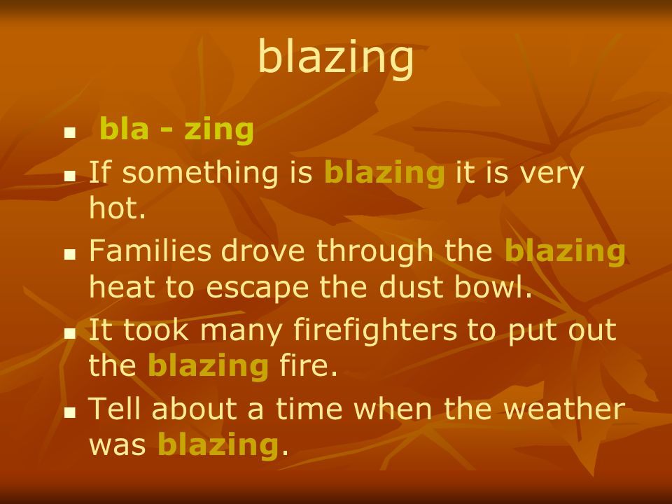 blazing bla - zing If something is blazing it is very hot. Families drove through the blazing heat to escape the dust bowl. It took many firefighters