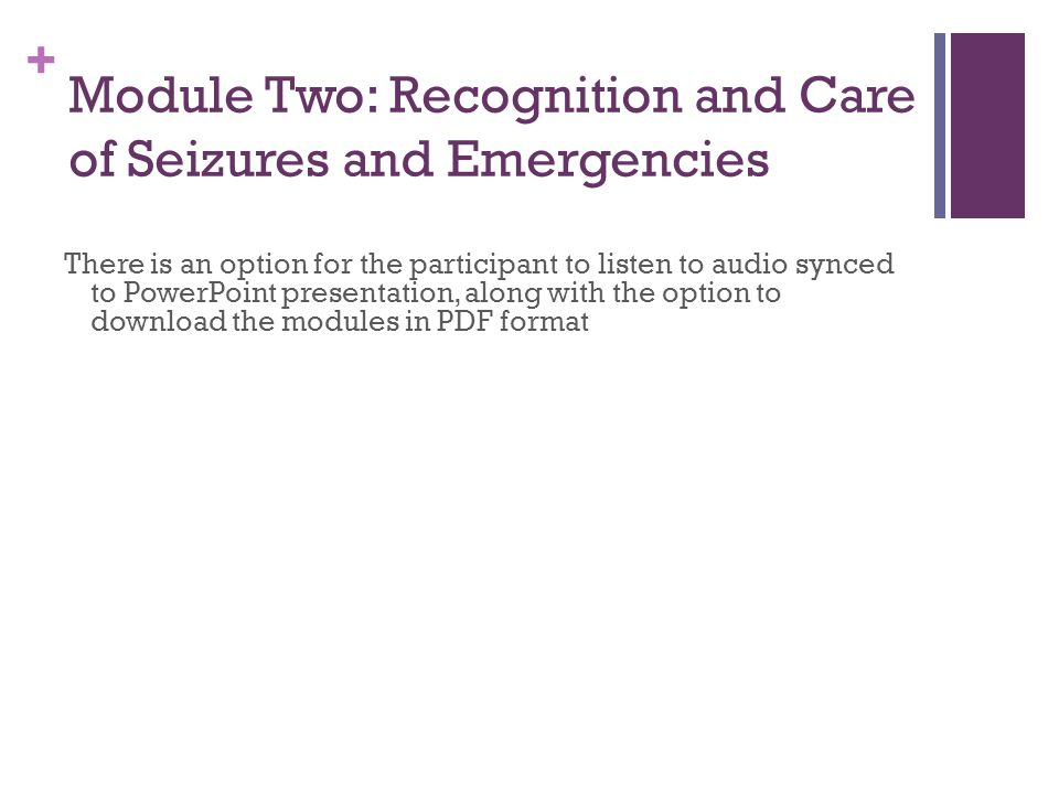 + Module Two: Recognition and Care of Seizures and Emergencies There is an option for the participant to listen to audio synced to PowerPoint presentation, along with the option to download the modules in PDF format