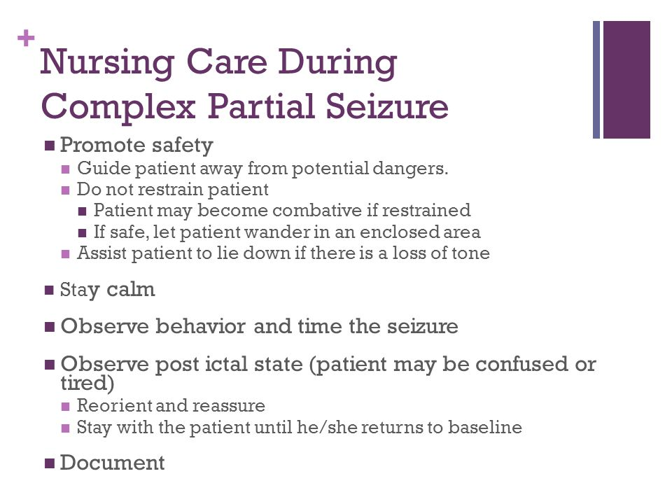 + Nursing Care During Complex Partial Seizure Promote safety Guide patient away from potential dangers.
