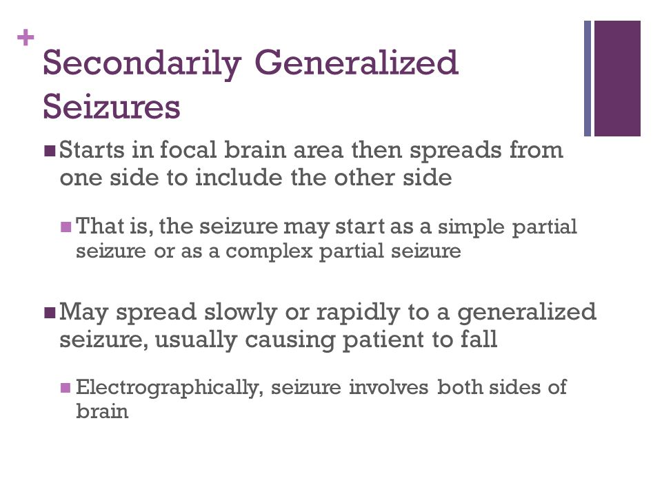 + Secondarily Generalized Seizures Starts in focal brain area then spreads from one side to include the other side That is, the seizure may start as a simple partial seizure or as a complex partial seizure May spread slowly or rapidly to a generalized seizure, usually causing patient to fall Electrographically, seizure involves both sides of brain
