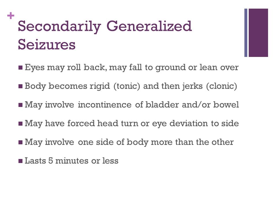 + Secondarily Generalized Seizures Eyes may roll back, may fall to ground or lean over Body becomes rigid (tonic) and then jerks (clonic) May involve incontinence of bladder and/or bowel May have forced head turn or eye deviation to side May involve one side of body more than the other Lasts 5 minutes or less