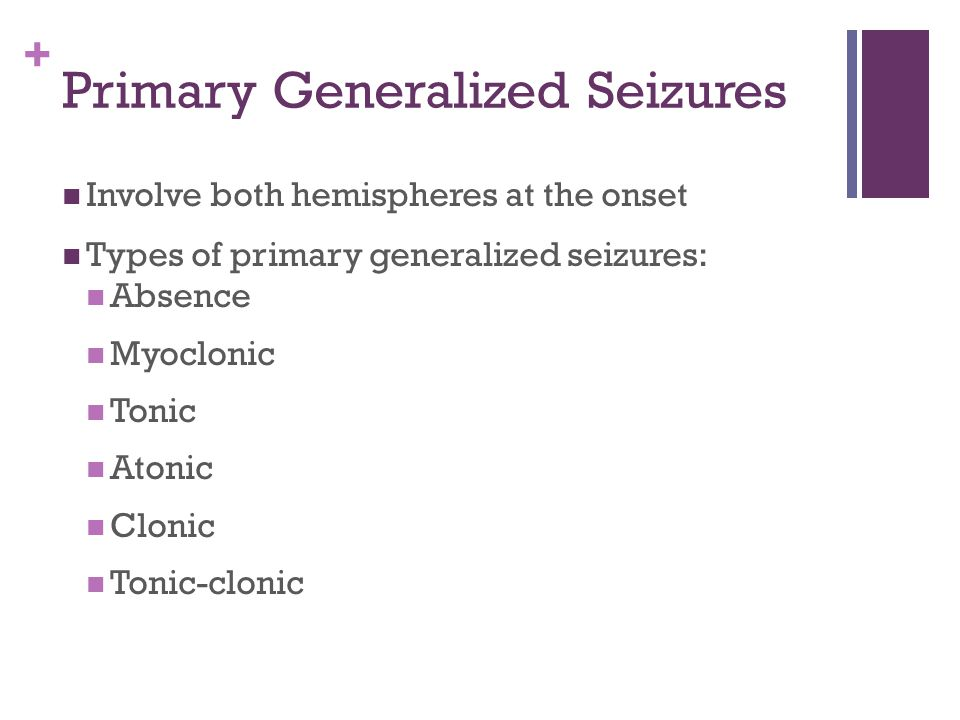 + Primary Generalized Seizures Involve both hemispheres at the onset Types of primary generalized seizures: Absence Myoclonic Tonic Atonic Clonic Tonic-clonic