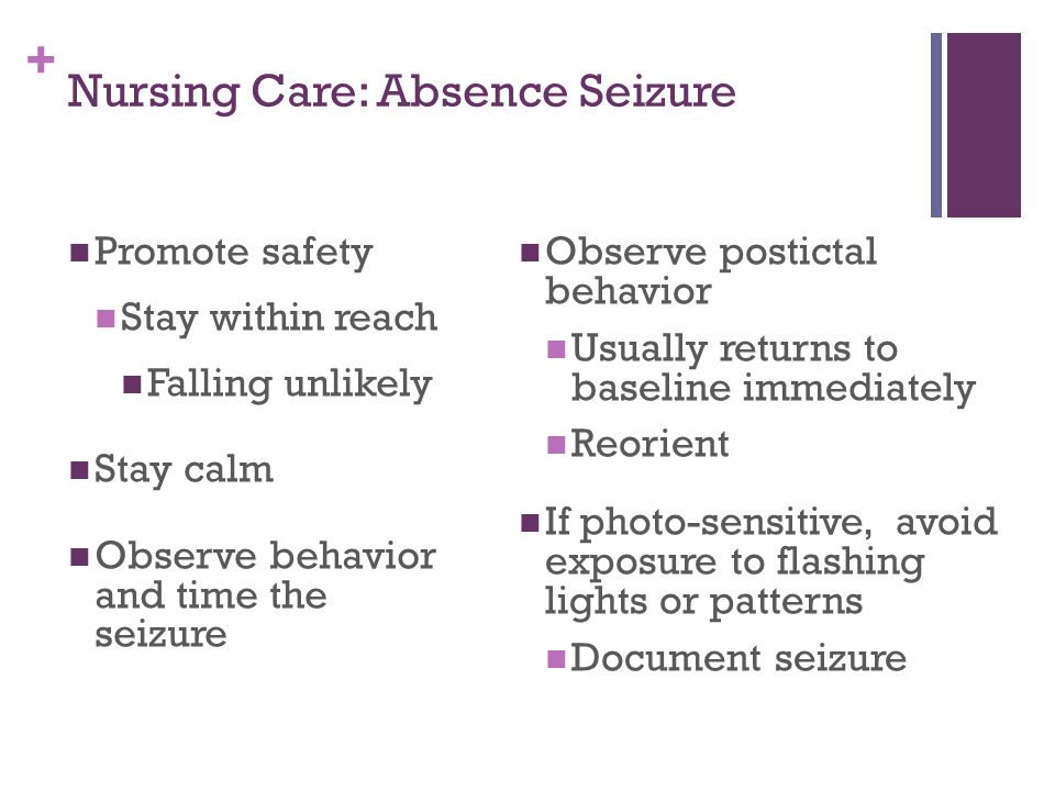 + Nursing Care: Absence Seizure Promote safety Stay within reach Falling unlikely Stay calm Observe behavior and time the seizure Observe postictal behavior Usually returns to baseline immediately Reorient If photo-sensitive, avoid exposure to flashing lights or patterns Document seizure