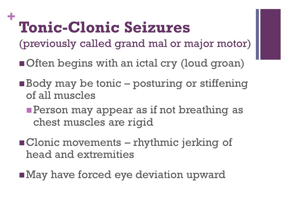 + Tonic-Clonic Seizures (previously called grand mal or major motor) Often begins with an ictal cry (loud groan) Body may be tonic – posturing or stiffening of all muscles Person may appear as if not breathing as chest muscles are rigid Clonic movements – rhythmic jerking of head and extremities May have forced eye deviation upward