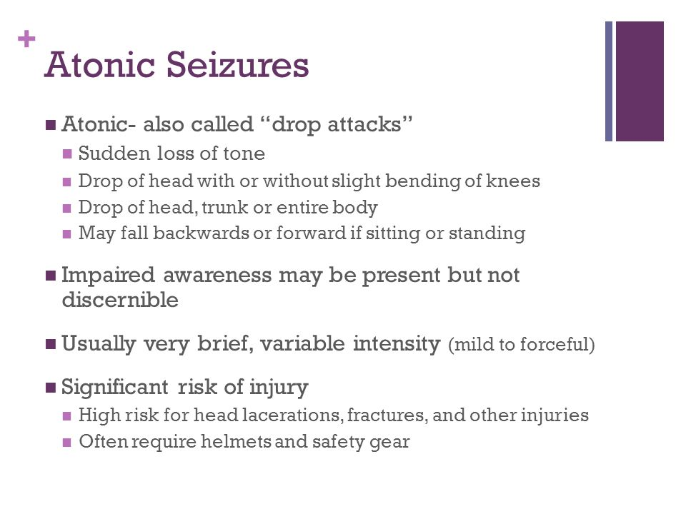 + Atonic Seizures Atonic- also called drop attacks Sudden loss of tone Drop of head with or without slight bending of knees Drop of head, trunk or entire body May fall backwards or forward if sitting or standing Impaired awareness may be present but not discernible Usually very brief, variable intensity (mild to forceful) Significant risk of injury High risk for head lacerations, fractures, and other injuries Often require helmets and safety gear