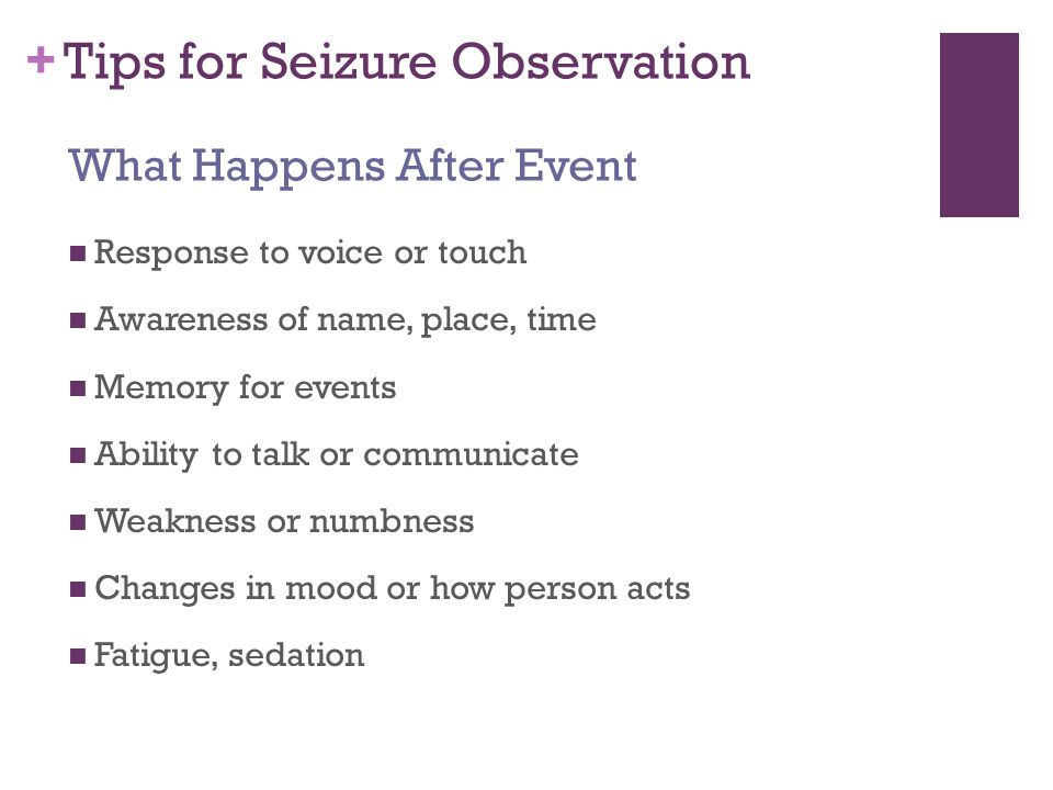 + Tips for Seizure Observation Response to voice or touch Awareness of name, place, time Memory for events Ability to talk or communicate Weakness or numbness Changes in mood or how person acts Fatigue, sedation What Happens After Event