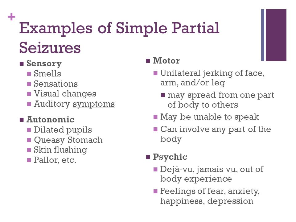 + Examples of Simple Partial Seizures Sensory Smells Sensations Visual changes Auditory symptoms Autonomic Dilated pupils Queasy Stomach Skin flushing Pallor, etc.