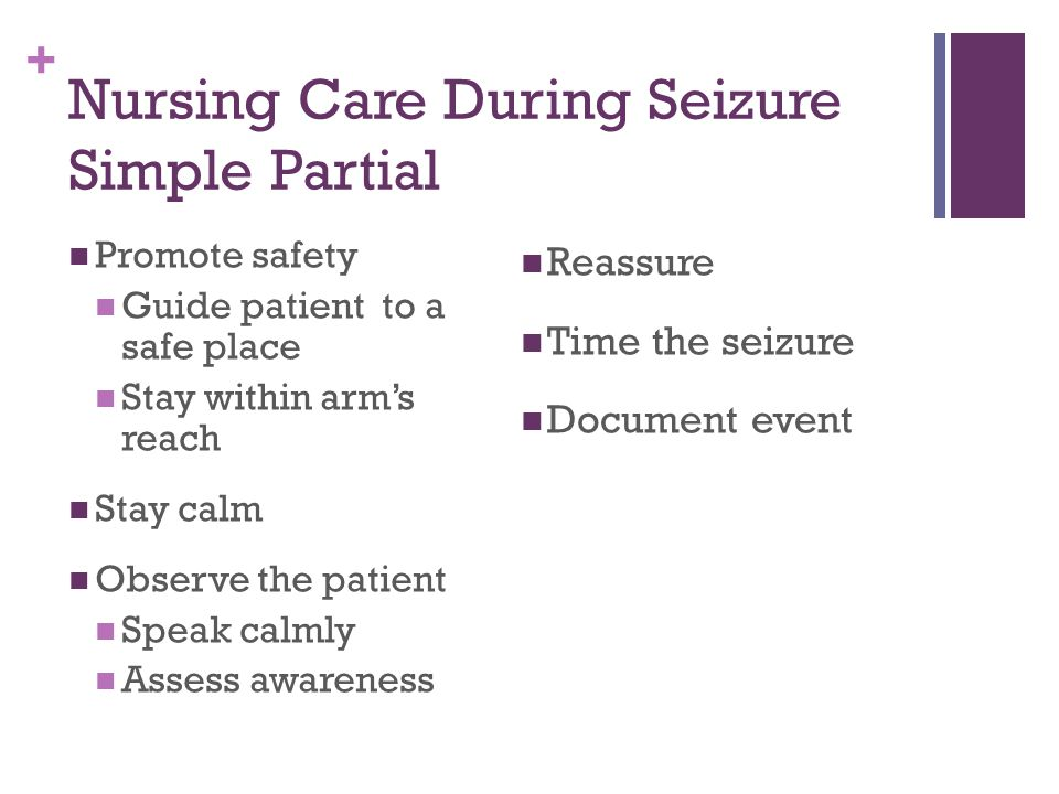 + Nursing Care During Seizure Simple Partial Promote safety Guide patient to a safe place Stay within arm's reach Stay calm Observe the patient Speak calmly Assess awareness Reassure Time the seizure Document event