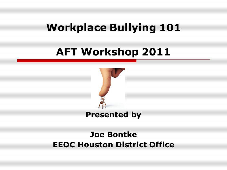 Workplace Bullying 101 AFT Workshop 2011 Presented by Joe Bontke EEOC Houston District Office