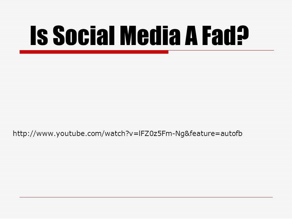 http://www.youtube.com/watch?v=lFZ0z5Fm-Ng&feature=autofb Is Social Media A Fad?