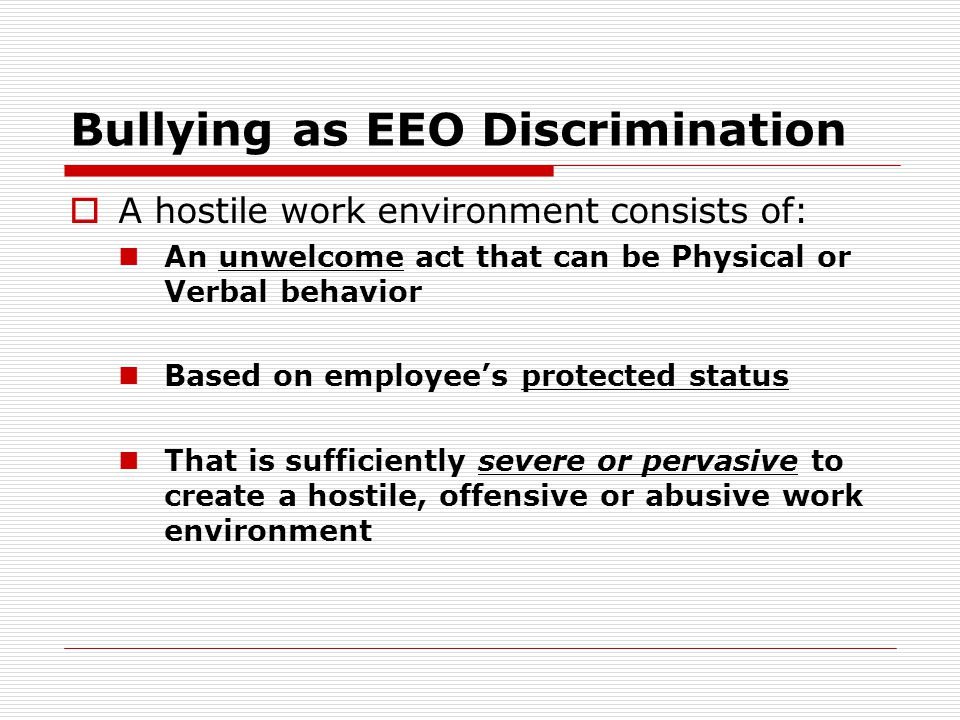 Bullying as EEO Discrimination  A hostile work environment consists of: An unwelcome act that can be Physical or Verbal behavior Based on employee's protected status That is sufficiently severe or pervasive to create a hostile, offensive or abusive work environment