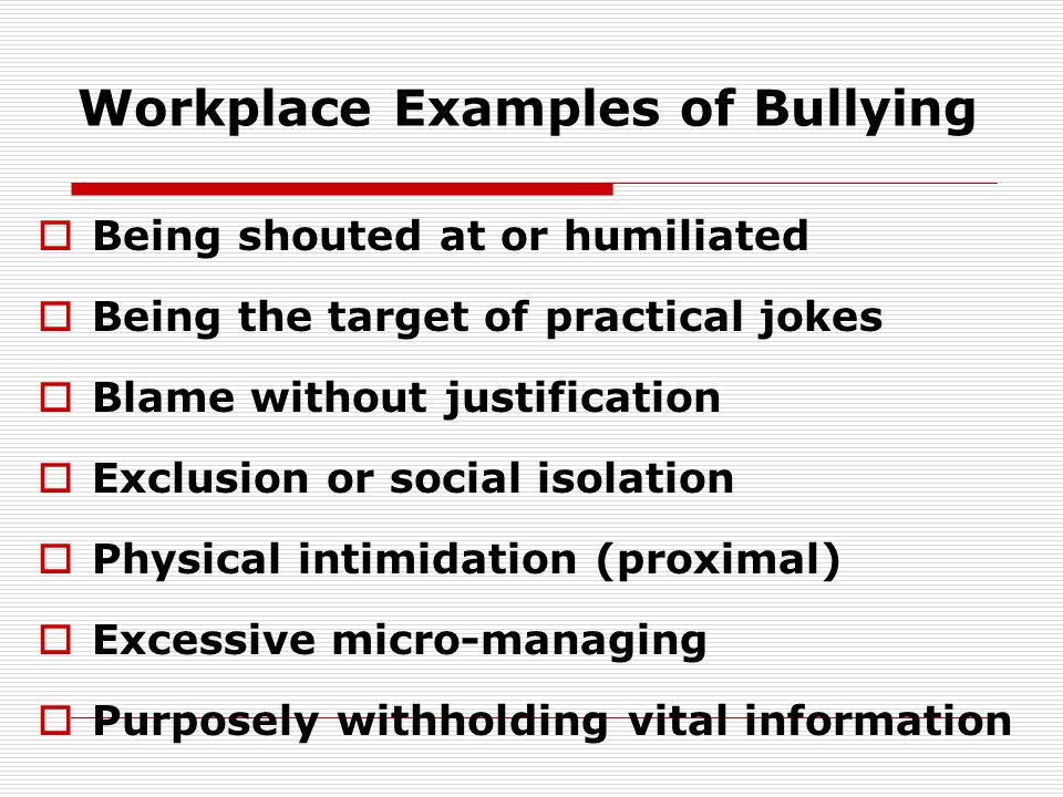 Workplace Examples of Bullying  Being shouted at or humiliated  Being the target of practical jokes  Blame without justification  Exclusion or social isolation  Physical intimidation (proximal)  Excessive micro-managing  Purposely withholding vital information
