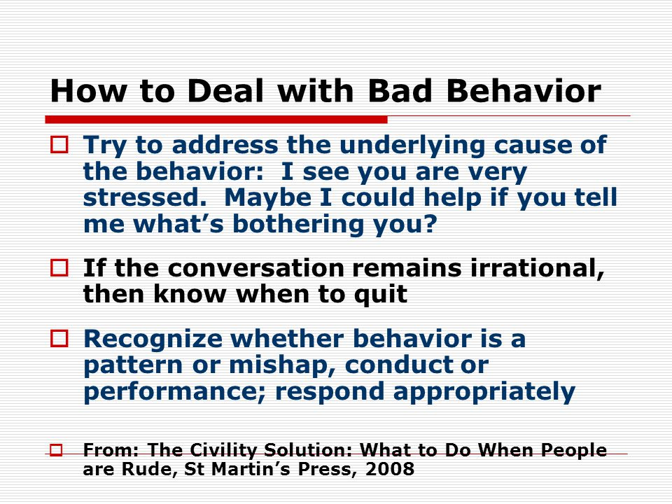 How to Deal with Bad Behavior  Try to address the underlying cause of the behavior: I see you are very stressed.