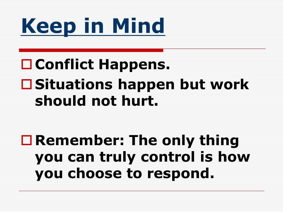 Keep in Mind  Conflict Happens.  Situations happen but work should not hurt.