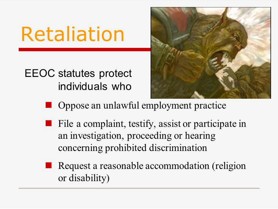 Retaliation Oppose an unlawful employment practice File a complaint, testify, assist or participate in an investigation, proceeding or hearing concerning prohibited discrimination Request a reasonable accommodation (religion or disability) EEOC statutes protect individuals who