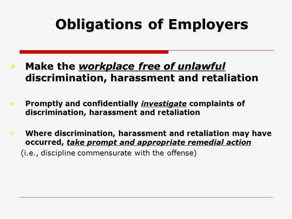Obligations of Employers  Make the workplace free of unlawful discrimination, harassment and retaliation  Promptly and confidentially investigate complaints of discrimination, harassment and retaliation  Where discrimination, harassment and retaliation may have occurred, take prompt and appropriate remedial action (i.e., discipline commensurate with the offense) (i.e., discipline commensurate with the offense)