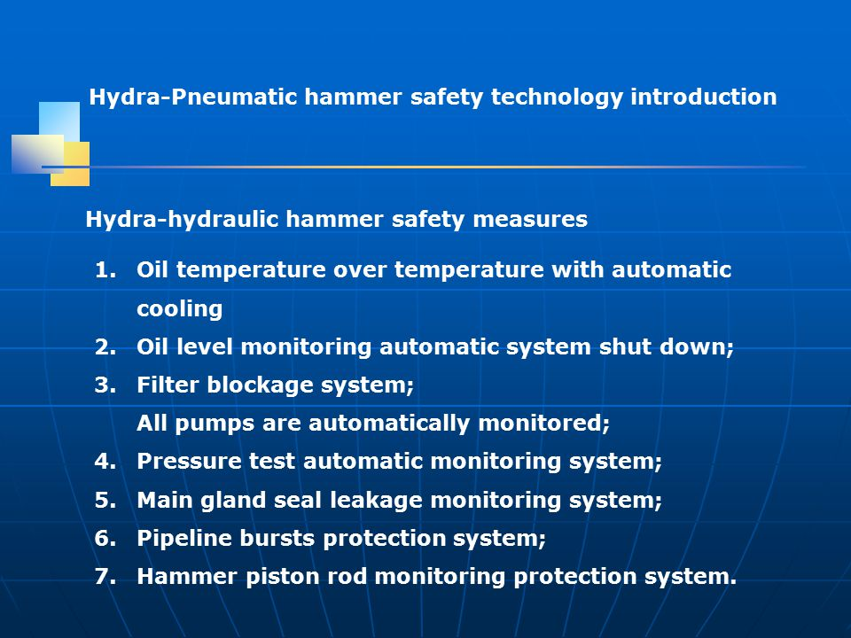 Hydra-Pneumatic hammer safety technology introduction 1.Oil temperature over temperature with automatic cooling 2.Oil level monitoring automatic system shut down; 3.Filter blockage system; All pumps are automatically monitored; 4.Pressure test automatic monitoring system; 5.Main gland seal leakage monitoring system; 6.Pipeline bursts protection system; 7.Hammer piston rod monitoring protection system.