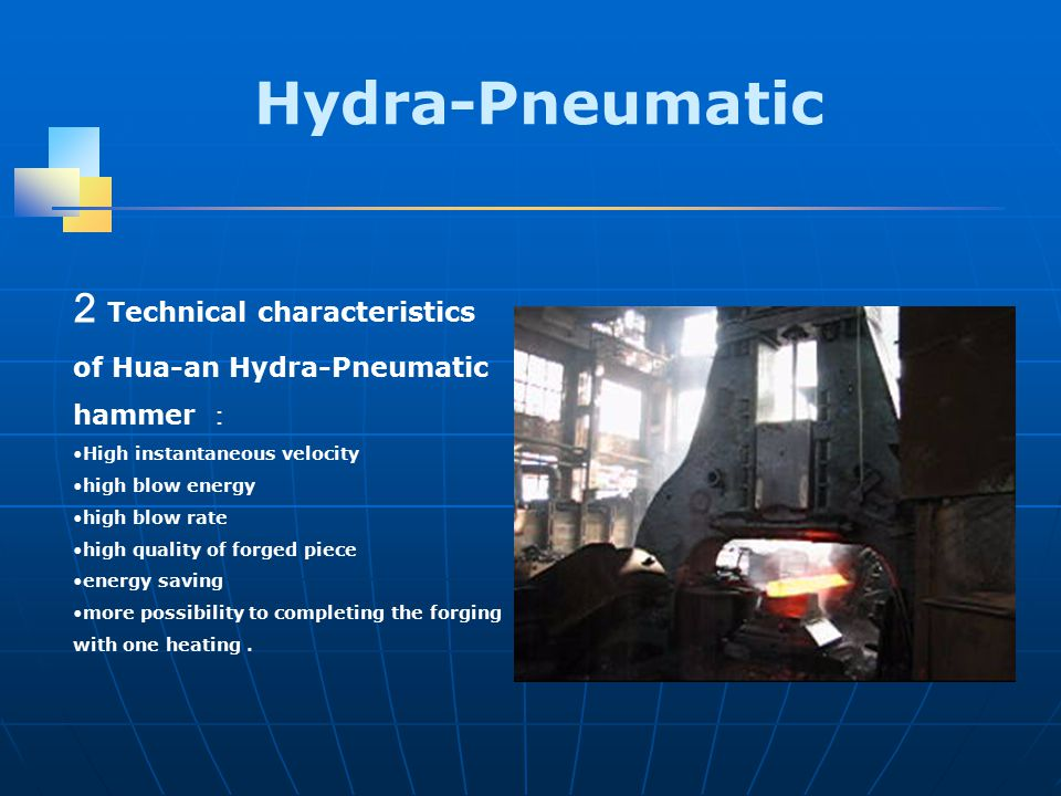 2 Technical characteristics of Hua-an Hydra-Pneumatic hammer : High instantaneous velocity high blow energy high blow rate high quality of forged piece energy saving more possibility to completing the forging with one heating.