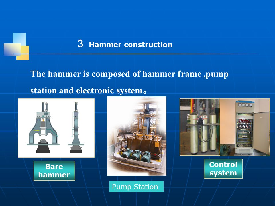 The hammer is composed of hammer frame,pump station and electronic system 。 Bare hammer Control system 3 Hammer construction Pump Station