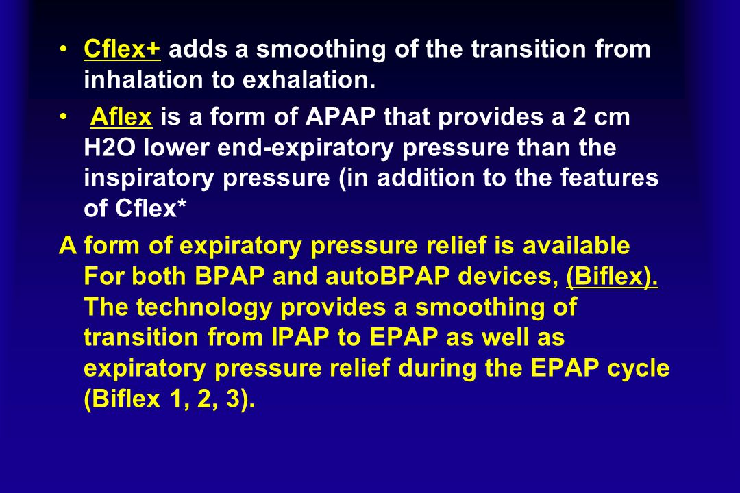 Cflex+ adds a smoothing of the transition from inhalation to exhalation. Aflex is a form of APAP that provides a 2 cm H2O lower end-expiratory pressur