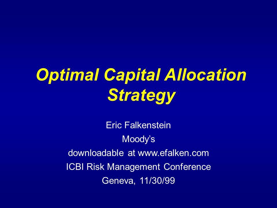 Optimal Capital Allocation Strategy Eric Falkenstein Moody's downloadable at www.efalken.com ICBI Risk Management Conference Geneva, 11/30/99